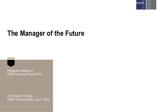 The Manager of the Future Interactive session at ESMT's Annual Forum 2014 Dr. Kirsten B. Fischer ESMT Campus Berlin, July ...