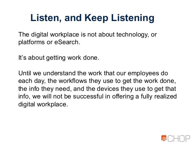 Listen, and Keep Listening The digital workplace is not about technology, or platforms or eSearch. It's about getting work...