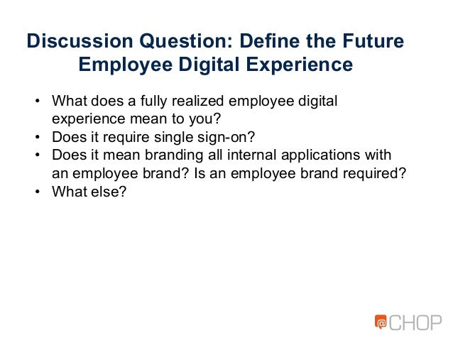 Discussion Question: Define the Future Employee Digital Experience • What does a fully realized employee digital experien...
