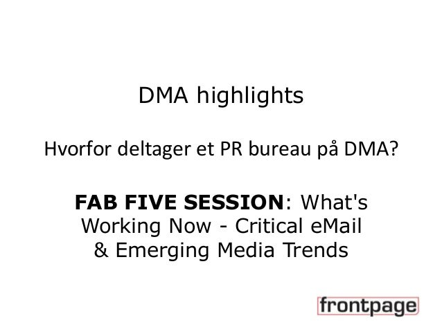 DMA highlights Hvorfor deltager et PR bureau på DMA? FAB FIVE SESSION: What's Working Now - Critical eMail & Emerging Medi...