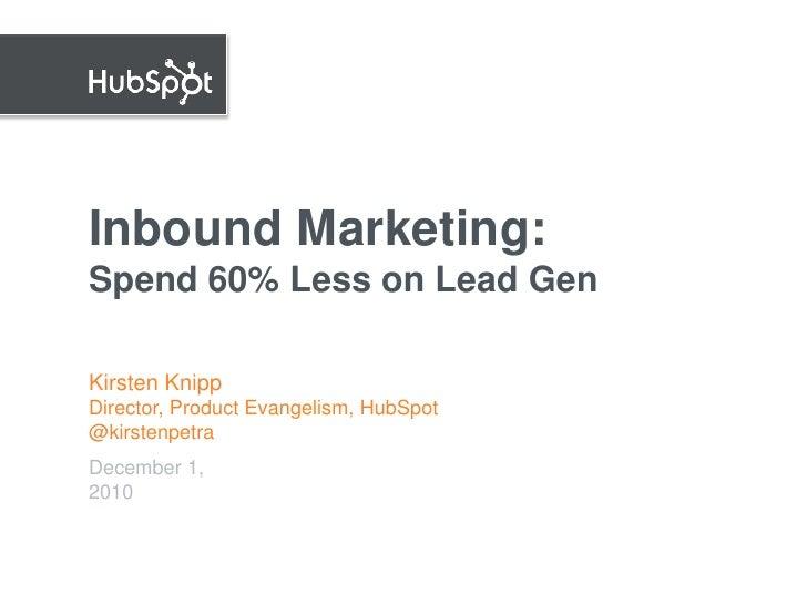 Inbound Marketing: Spend 60% Less on Lead Gen  Kirsten Knipp Director, Product Evangelism, HubSpot @kirstenpetra December ...