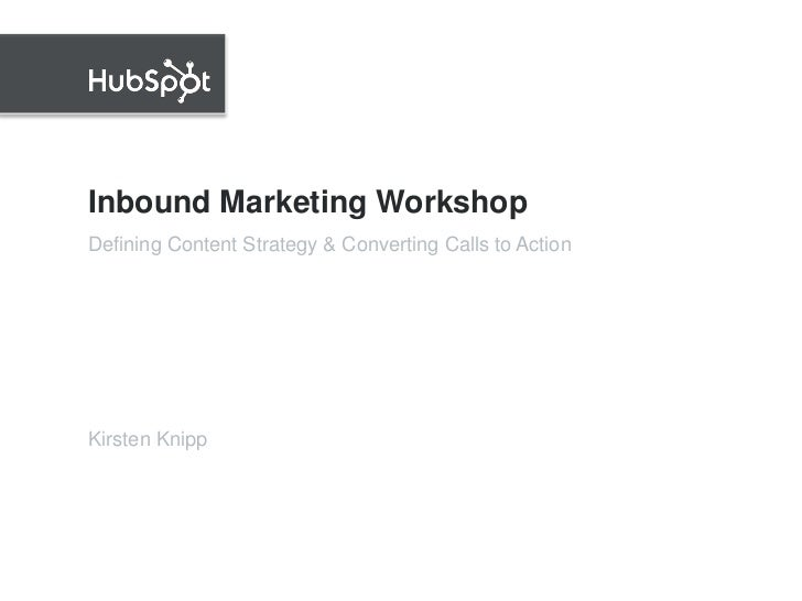 Inbound Marketing Workshop<br />Kirsten Knipp<br />Defining Content Strategy & Converting Calls to Action<br />