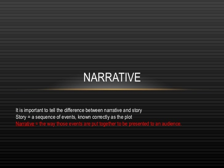 NARRATIVE It is important to tell the difference between narrative and story Story = a sequence of events, known correctly...