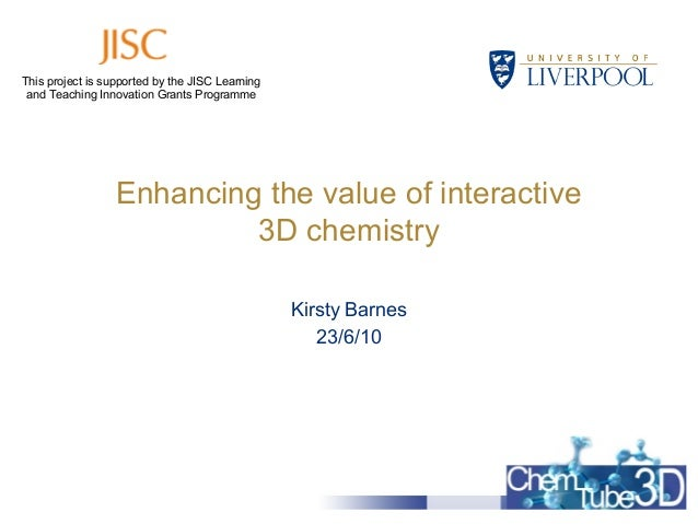 Enhancing the value of interactive 3D chemistry Kirsty Barnes 23/6/10 This project is supported by the JISC Learning and T...
