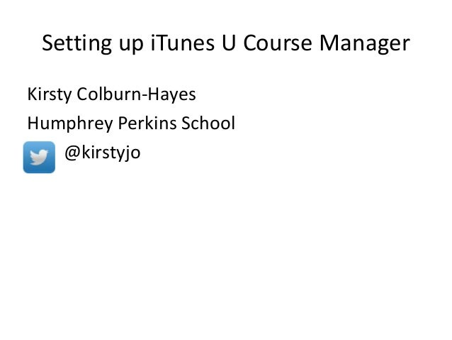 Setting up iTunes U Course Manager Kirsty Colburn-Hayes Humphrey Perkins School @kirstyjo