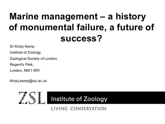 Marine management – a history of monumental failure, a future of success? Dr Kirsty Kemp Institute of Zoology, Zoological ...