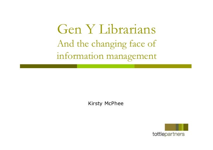 Gen Y LibrariansAnd the changing face ofinformation management       Kirsty McPhee