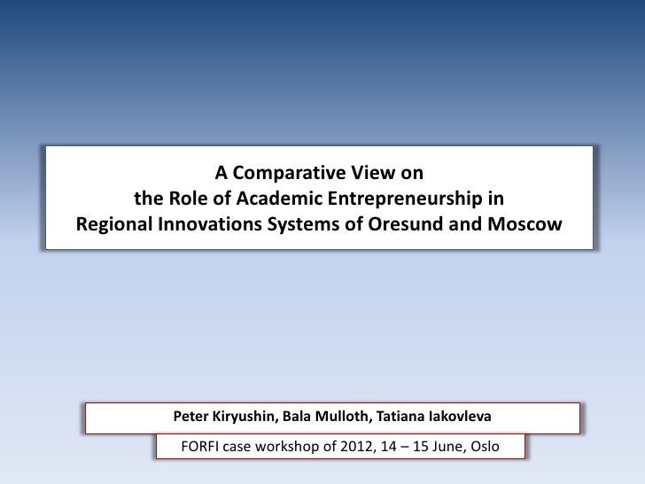 A Comparative View on      the Role of Academic Entrepreneurship inRegional Innovations Systems of Oresund and Moscow     ...