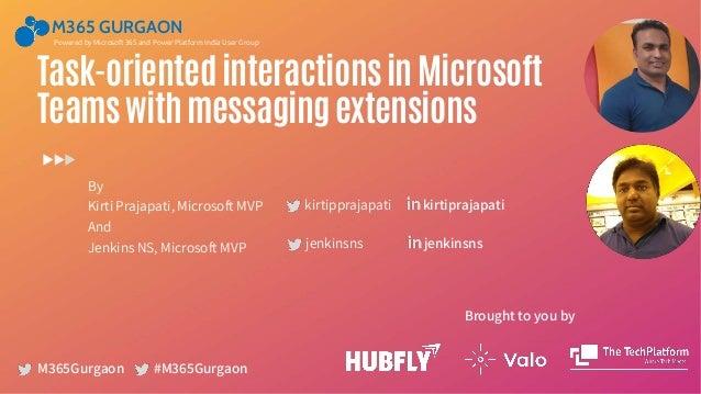 M365 GURGAON M365Gurgaon Task-orientedinteractionsinMicrosoft Teamswithmessagingextensions By Kirti Prajapati, Microsoft M...