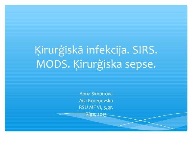 Ķirurģiskā infekcija. SIRS. MODS. Ķirurģiska sepse. Anna Simonova Aija Koreņevska RSU MF VI, 3,gr. Rīga, 2013