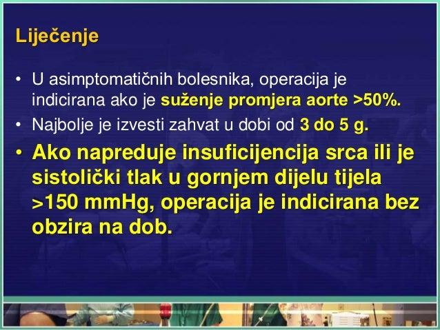 Liječenje • U asimptomatičnih bolesnika, operacija je indicirana ako je suženje promjera aorte >50%. • Najbolje je izvesti...