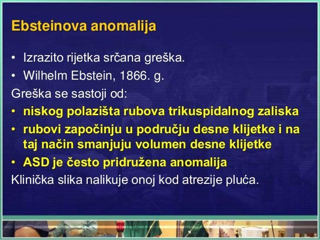 Ebsteinova anomalija • Izrazito rijetka srčana greška. • Wilhelm Ebstein, 1866. g. Greška se sastoji od: • niskog polazišt...