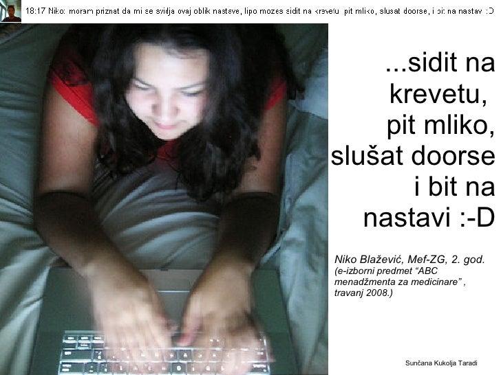 ...sidit na krevetu,  pit mliko, slušat doorse  i bit na nastavi :-D <ul><li>Sunčana Kukolja Taradi </li></ul>Niko Blaževi...