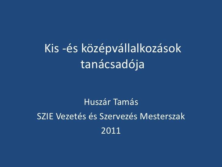 Kis -és középvállalkozások tanácsadója<br />Huszár Tamás<br />SZIE Vezetés és Szervezés Mesterszak<br />2011<br />