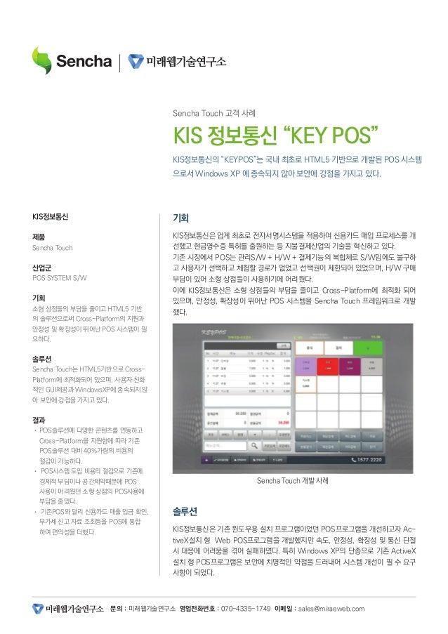 """문의 : 미래웹기술연구소 영업전화번호 : 070-4335-1749 이메일 : sales@miraeweb.com KIS정보통신의 """"KEYPOS""""는 국내 최초로 HTML5 기반으로 개발된 POS 시스템 으로서 Windows..."""