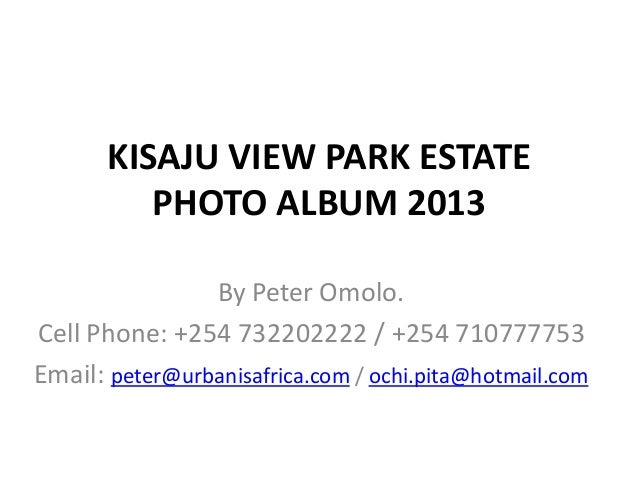 KISAJU VIEW PARK ESTATE PHOTO ALBUM 2013 By Peter Omolo. Cell Phone: +254 732202222 / +254 710777753 Email: peter@urbanisa...