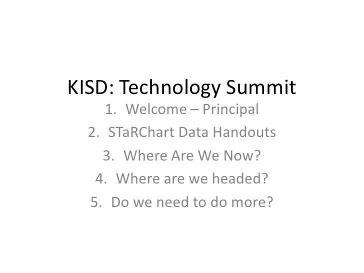 KISD: Technology Summit<br />Welcome – Principal<br />STaRChart Data Handouts<br />Where Are We Now?<br />Where are we hea...