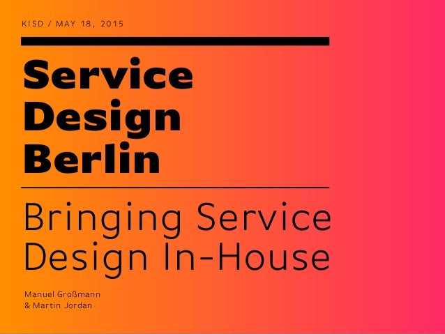 Service Design Berlin K I S D / M AY 1 8 , 2 0 1 5 Bringing Service Design In-House Manuel Großmann & Martin Jordan