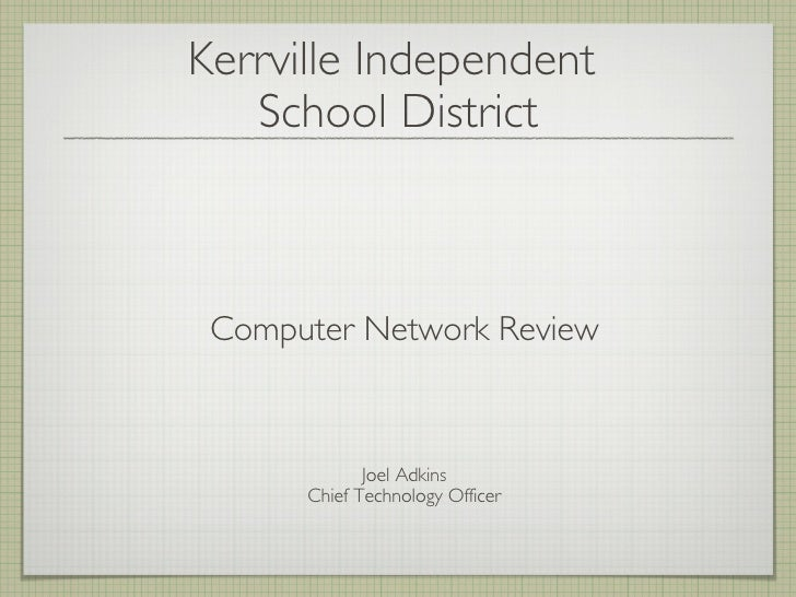 Kerrville Independent  School District <ul><li>Computer Network Review </li></ul><ul><li>Joel Adkins </li></ul><ul><li>Chi...