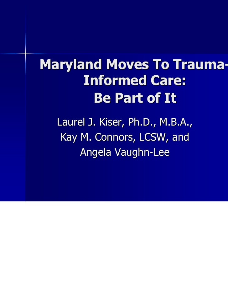 Maryland Moves To Trauma-      Informed Care:       Be Part of It  Laurel J. Kiser, Ph.D., M.B.A.,   Kay M. Connors, LCSW,...