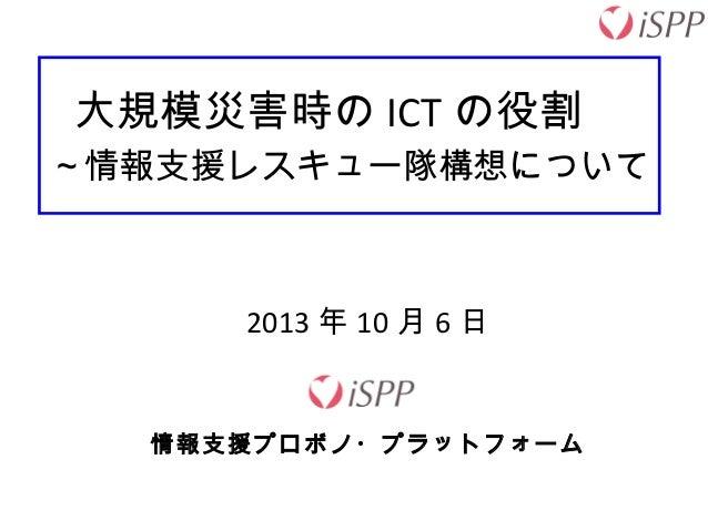 大規模災害時の ICT の役割  ~情報支援レスキュー隊構想について 2013 年 10 月 6 日 情報支援プロボノ・プラットフォーム