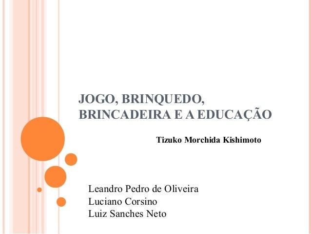 JOGO, BRINQUEDO, BRINCADEIRA E A EDUCAÇÃO Tizuko Morchida Kishimoto Leandro Pedro de Oliveira Luciano Corsino Luiz Sanches...