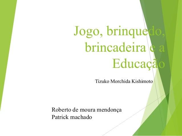 Jogo, brinquedo, brincadeira e a Educação Tizuko Morchida Kishimoto Roberto de moura mendonça Patrick machado