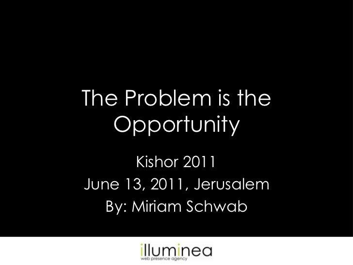 The Problem is the Opportunity<br />Kishor 2011<br />June 13, 2011, Jerusalem<br />By: Miriam Schwab<br />