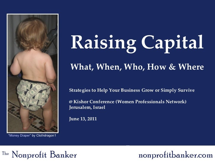 Raising Capital What, When, Who, How & Where Strategies to Help Your Business Grow or Simply Survive @ Kishor Conference (...