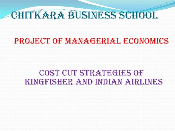 Chitkara business schoolProject of managerial economics     Cost cut strategies of  kingfisher and Indian airlines
