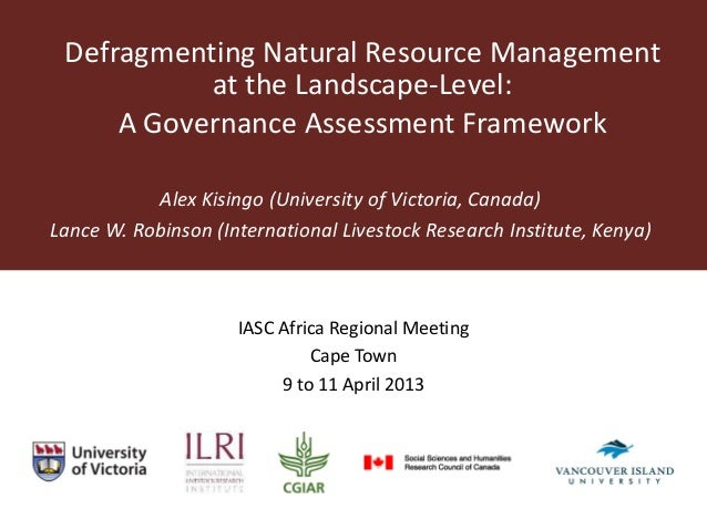 Defragmenting Natural Resource Management at the Landscape-Level: A Governance Assessment Framework Alex Kisingo (Universi...