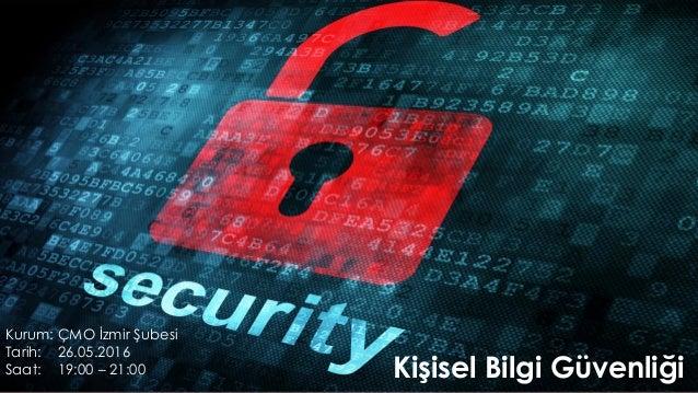 Kişisel Bilgi Güvenliği Kurum: ÇMO İzmir Şubesi Tarih: 26.05.2016 Saat: 19:00 – 21:00