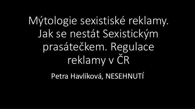 Mýtologie sexistiské reklamy. Jak se nestát Sexistickým prasátečkem. Regulace reklamy v ČR Petra Havlíková, NESEHNUTÍ