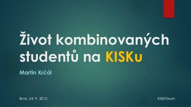 Život kombinovaných studentů na KISKu Martin Krčál Brno, 24. 9. 2015 KISKFórum
