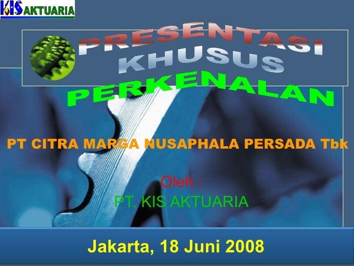 Oleh : PT. KIS AKTUARIA PT  CITRA MARGA NUSAPHALA PERSADA Tbk   Jakarta, 18 Juni 200 8