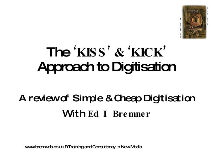 The  'KISS' & 'KICK'  Approach to Digitisation A review of Simple & Cheap Digitisation With  Ed I Bremner www.bremweb.co.u...