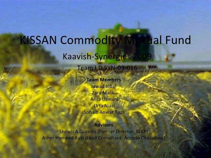 KISSAN Commodity Mutual Fund Team Members Jawad Iqbal Zara Malik  Aliya Usmani Urfa Niazi Sohaib Anwar Raza Advisors Shoai...