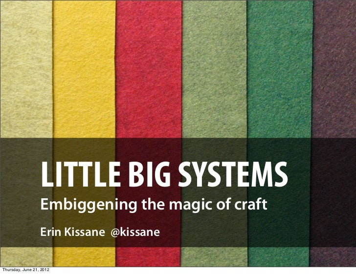 LITTLE BIG SYSTEMS                  Embiggening the magic of craft                  Erin Kissane @kissaneThursday, June 21...