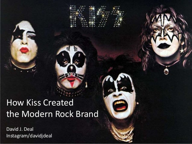 How Kiss Created the Modern Rock Brand David J. Deal Instagram.com/davidjdeal How Kiss Created the Modern Rock Brand David...