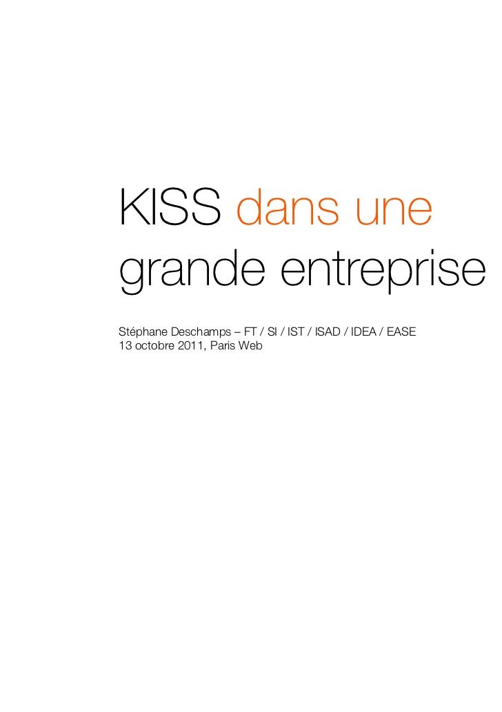 KISS dans unegrande entreprise ?Stéphane Deschamps – FT / SI / IST / ISAD / IDEA / EASE13 octobre 2011, Paris Web