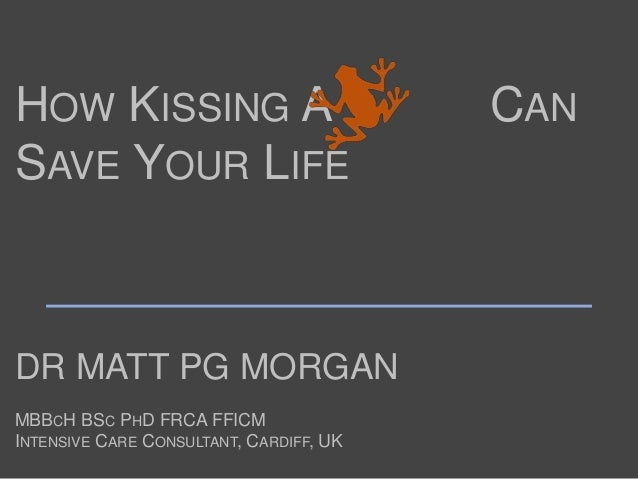 DR MATT PG MORGAN MBBCH BSC PHD FRCA FFICM INTENSIVE CARE CONSULTANT, CARDIFF, UK HOW KISSING A CAN SAVE YOUR LIFE