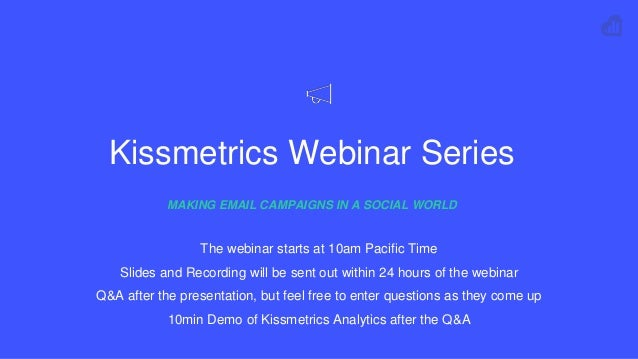 Kissmetrics Webinar Series MAKING EMAIL CAMPAIGNS IN A SOCIAL WORLD The webinar starts at 10am Pacific Time Slides and Rec...
