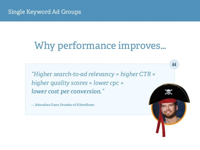 """Single Keyword Ad Groups Why performance improves… """"Higher search-to-ad relevancy = higher CTR = higher quality scores = l..."""