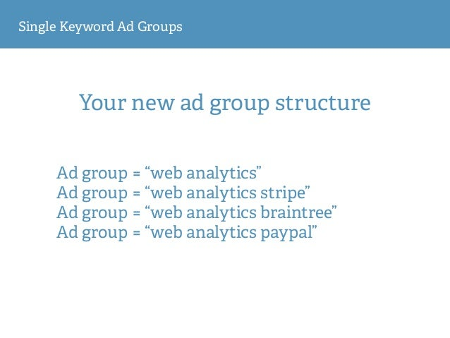 """Single Keyword Ad Groups Your new ad group structure Ad group = """"web analytics"""" Ad group = """"web analytics stripe"""" Ad group..."""