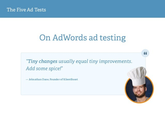"The Five Ad Tests On AdWords ad testing ""Tiny changes usually equal tiny improvements. Add some spice!""