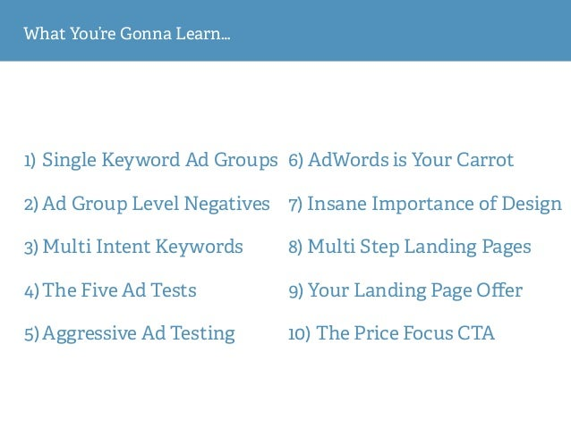 What You're Gonna Learn… 1) Single Keyword Ad Groups 2) Ad Group Level Negatives 3) Multi Intent Keywords 4) The Five Ad T...