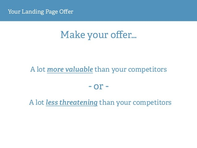 Your Landing Page Offer A lot more valuable than your competitors Make your offer… A lot less threatening than your competit...