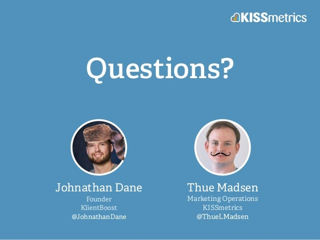 Questions? Johnathan Dane Founder KlientBoost @JohnathanDane Thue Madsen Marketing Operations KISSmetrics @ThueLMadsen