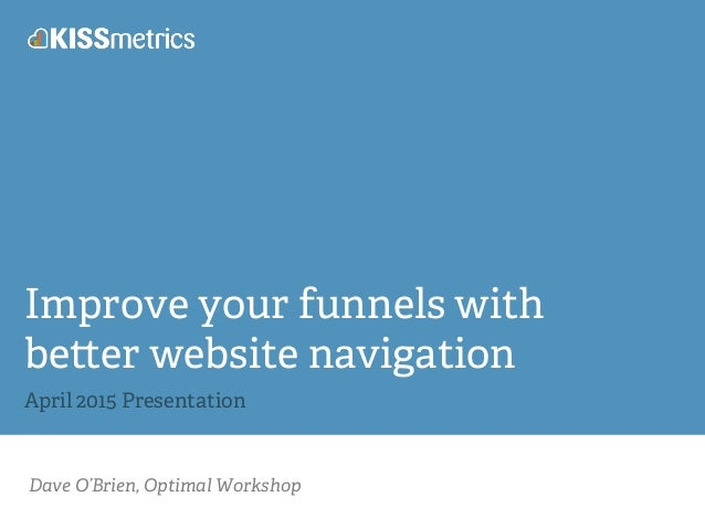 Dave O'Brien, Optimal Workshop Improve your funnels with be er website navigation April 2015 Presentation