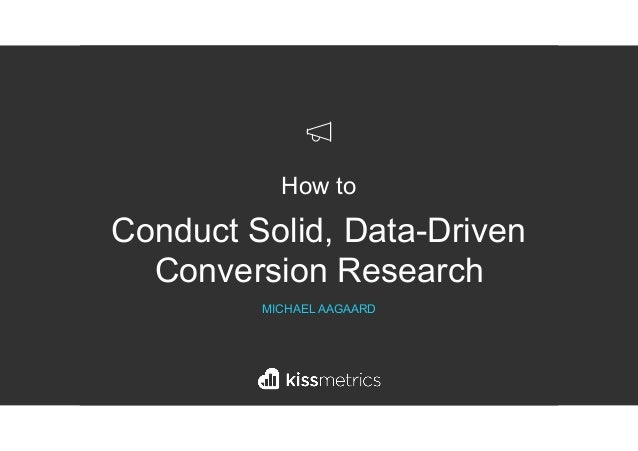 How to Conduct Solid, Data-Driven Conversion Research MICHAEL AAGAARD